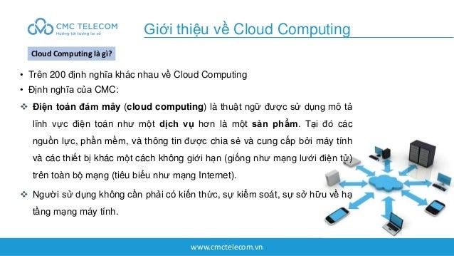 www.cmctelecom.vn • Trên 200 định nghĩa khác nhau về Cloud Computing • Định nghĩa của CMC:  Điện toán đám mây (cloud comp...