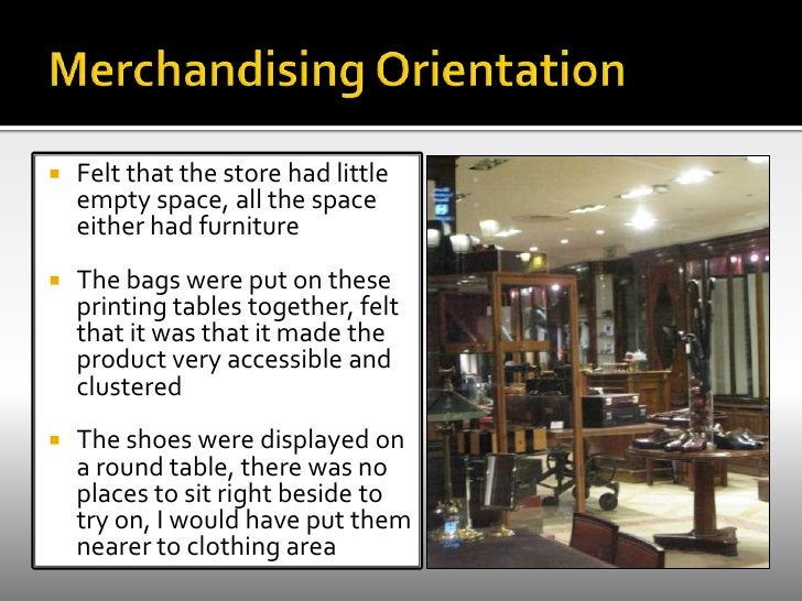 Merchandising Orientation <br />Felt that the store had little empty space, all the space either had furniture<br />The ba...