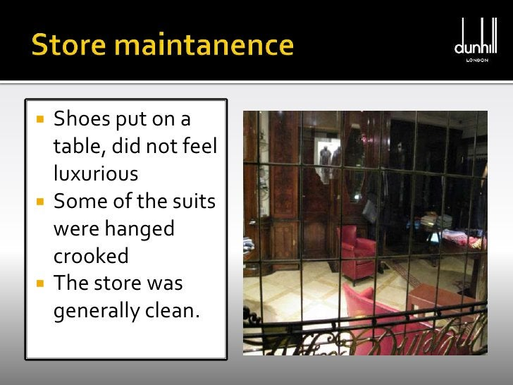 Store maintanence<br />Shoes put on a table, did not feel luxurious<br />Some of the suits were hanged crooked <br />The s...