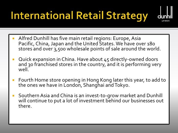 International Retail Strategy<br />Alfred Dunhill has five main retail regions: Europe, Asia Pacific, China, Japan and the...