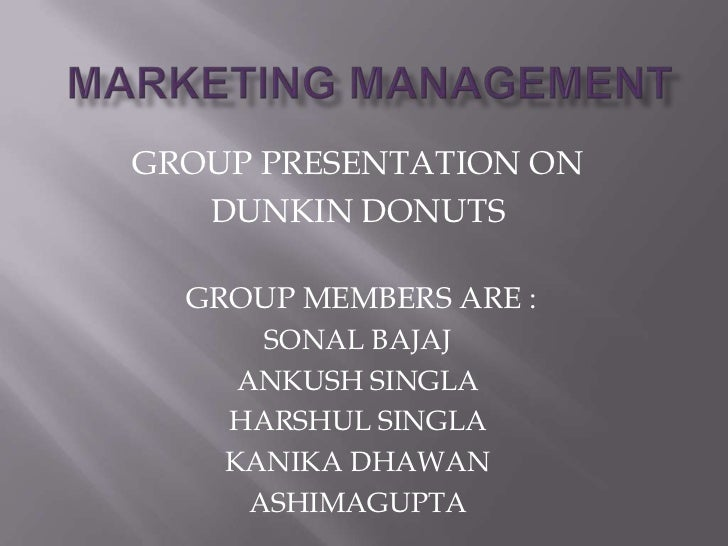 GROUP PRESENTATION ON   DUNKIN DONUTS  GROUP MEMBERS ARE :       SONAL BAJAJ     ANKUSH SINGLA    HARSHUL SINGLA    KANIKA...