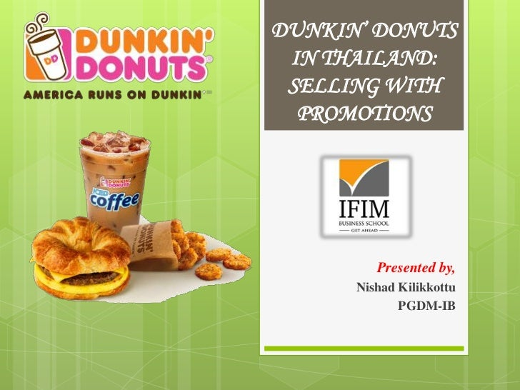 DUNKIN' DONUTS IN THAILAND: SELLING WITH  PROMOTIONS         Presented by,      Nishad Kilikkottu             PGDM-IB