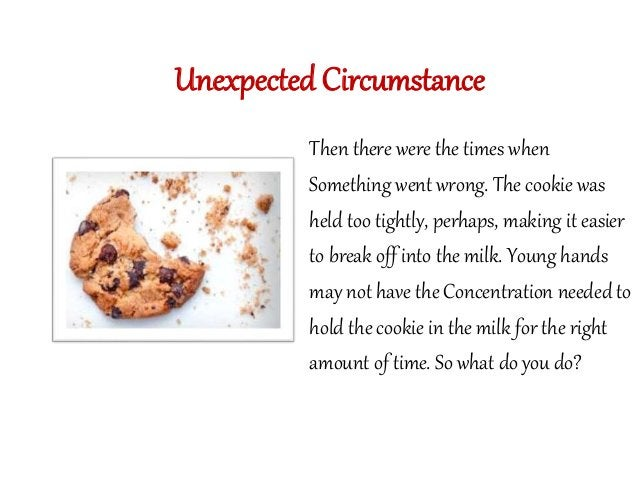 Unexpected Circumstance  Then there were the times when  Something went wrong. The cookie was  held too tightly, perhaps, ...