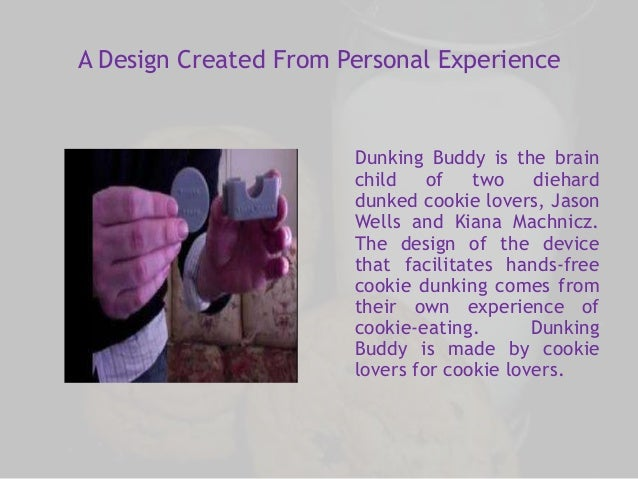 A Design Created From Personal Experience  Dunking Buddy is the brain  child of two diehard  dunked cookie lovers, Jason  ...