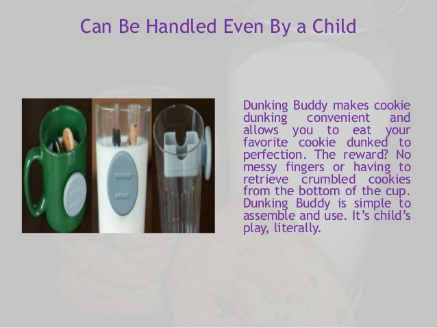 Can Be Handled Even By a Child  Dunking Buddy makes cookie  dunking convenient and  allows you to eat your  favorite cooki...