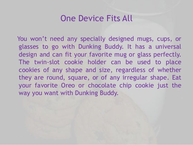 One Device Fits All  You won't need any specially designed mugs, cups, or  glasses to go with Dunking Buddy. It has a univ...