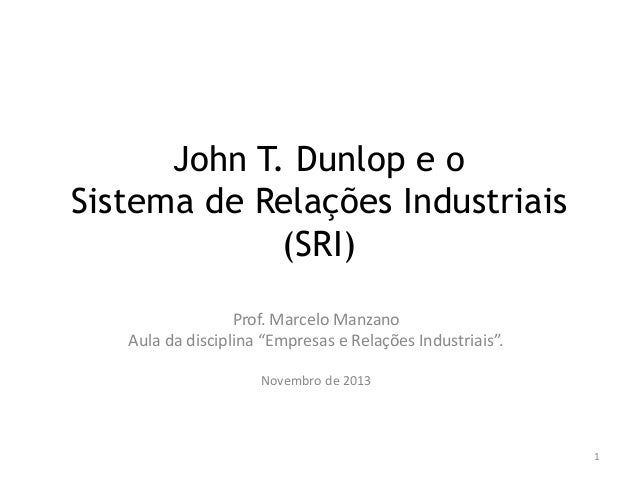 """John T. Dunlop e o Sistema de Relações Industriais (SRI) Prof. Marcelo Manzano Aula da disciplina """"Empresas e Relações Ind..."""