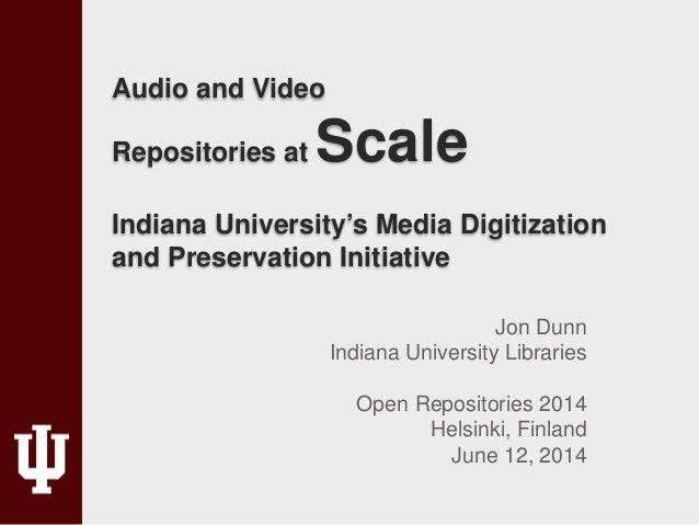 Audio and Video Repositories at Scale Indiana University's Media Digitization and Preservation Initiative Jon Dunn Indiana...