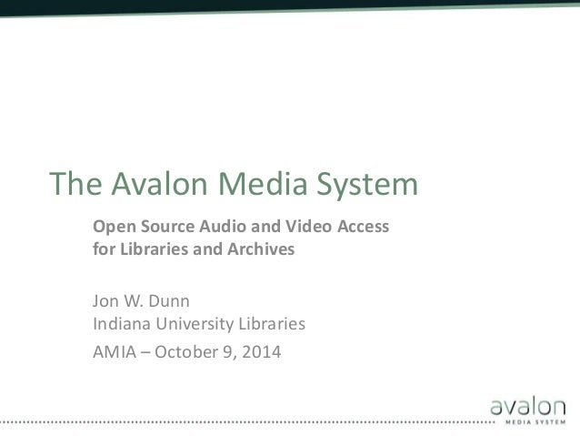 The Avalon Media System  Open Source Audio and Video Access  for Libraries and Archives  Jon W. Dunn  Indiana University L...