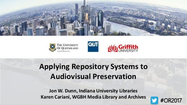 Applying Repository Systems to Audiovisual Preservation Jon W. Dunn, Indiana University Libraries Karen Cariani, WGBH Medi...
