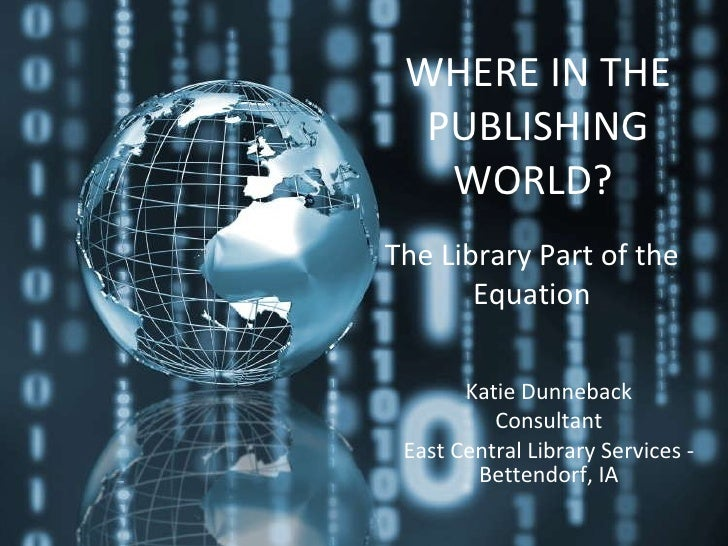 WHERE IN THE PUBLISHING WORLD?   Katie Dunneback Consultant East Central Library Services - Bettendorf, IA The Library Par...