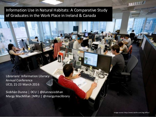 Information Use in Natural Habitats: A Comparative Study of Graduates in the Work Place in Ireland & Canada Siobhán Dunne ...