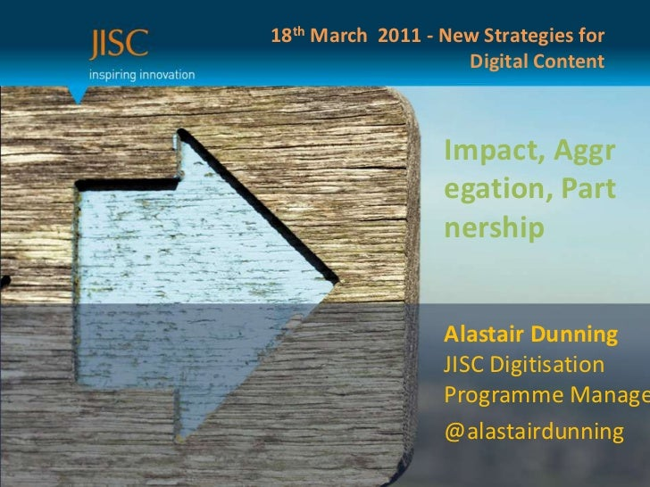 18th March  2011 - New Strategies for Digital Content<br />Impact, Aggregation, Partnership<br />Alastair DunningJISC Digi...