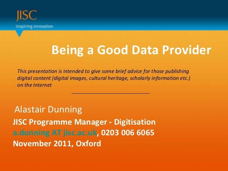Being a Good Data Provider  Alastair Dunning JISC Programme Manager - Digitisation a.dunning AT jisc.ac.uk , 0203 006 6065...