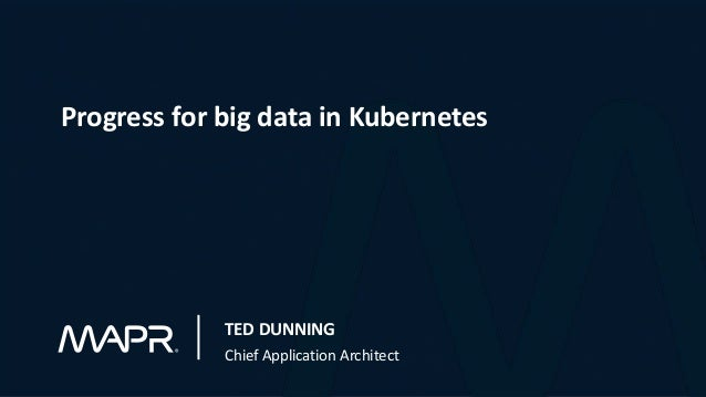 Progress for big data in Kubernetes TED DUNNING Chief Application Architect