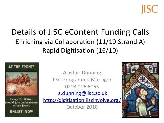 Details of JISC eContent Funding Calls Enriching via Collaboration (11/10 Strand A) Rapid Digitisation (16/10) Alastair Du...