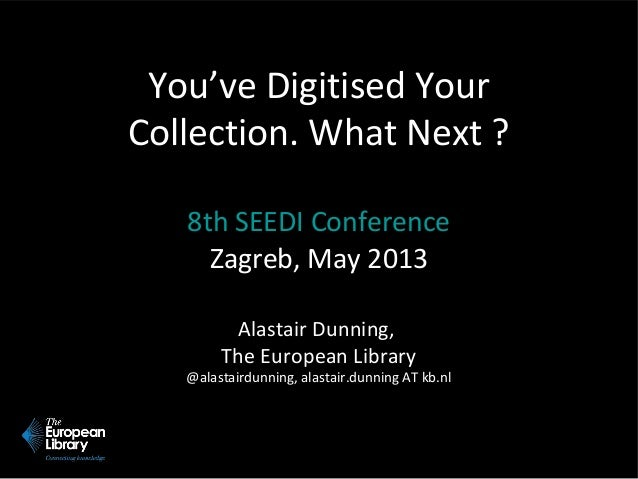 You've Digitised Your Collection. What Next ? 8th SEEDI Conference Zagreb, May 2013 Alastair Dunning, The European Library...