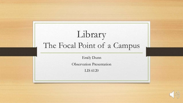 Library The Focal Point of a Campus Emily Dunn Observation Presentation LIS 6120