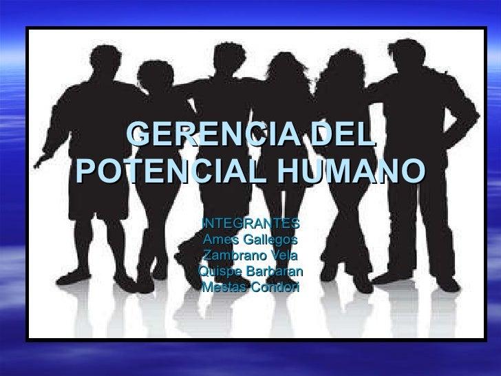 GERENCIA DEL POTENCIAL HUMANO INTEGRANTES Ames Gallegos Zambrano Vela Quispe Barbaran Mestas Condori