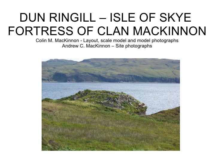DUN RINGILL – ISLE OF SKYE  FORTRESS OF CLAN MACKINNON Colin M. MacKinnon - Layout, scale model and model photographs Andr...