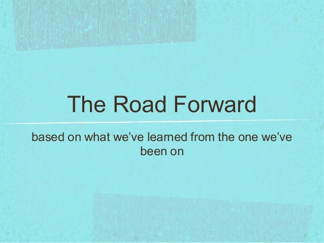 The Road Forwardbased on what we've learned from the one we'vebeen on