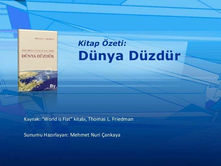 """Kitap Özeti:Dünya Düzdür<br />Kaynak: """"World is Flat"""" kitabı, Thomas L. Friedman<br />Sunumu Hazırlayan: Mehmet Nuri Çanka..."""