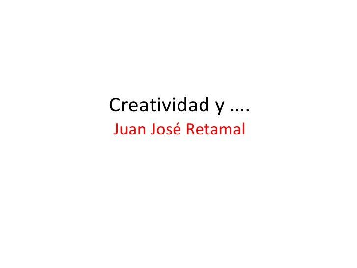 Creatividad y …. Juan José Retamal