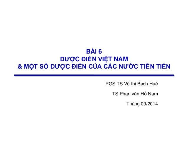 1 BÀI 6 DƯỢC ĐIỂN VIỆT NAM & MỘT SỐ DƯỢC ĐIỂN CỦA CÁC NƯỚC TIÊN TIẾN PGS TS Võ thị Bạch Huệ TS Phan văn Hồ Nam Tháng ...