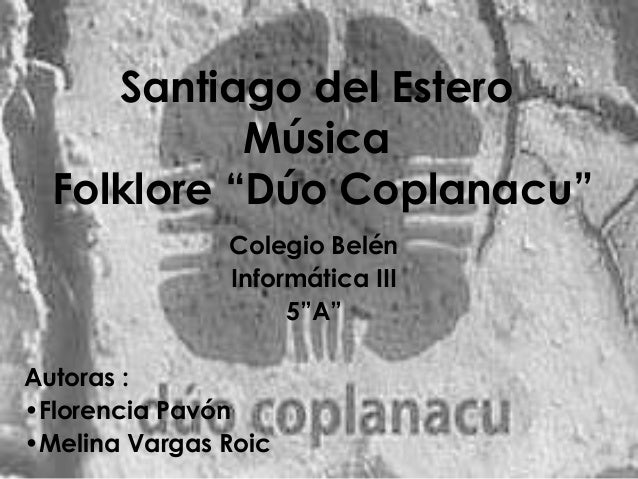 """Santiago del Estero Música Folklore """"Dúo Coplanacu"""""""" Colegio Belén Informática III 5""""A"""" Autoras : •Florencia Pavón •Melina..."""
