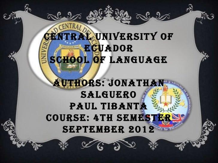 CENTRAL UNIVERSITY OF      ECUADOR SCHOOL OF LANGUAGE AUTHORS: JONATHAN     SALGUERO   PAUL TIBANTACOURSE: 4TH SEMESTER  S...