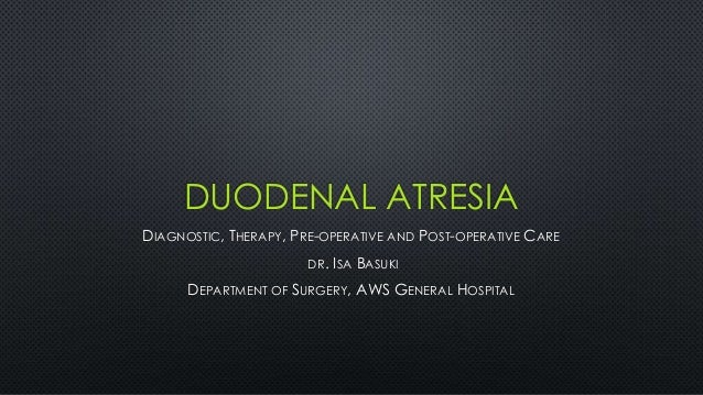 DUODENAL ATRESIA DIAGNOSTIC, THERAPY, PRE-OPERATIVE AND POST-OPERATIVE CARE DR. ISA BASUKI DEPARTMENT OF SURGERY, AWS GENE...