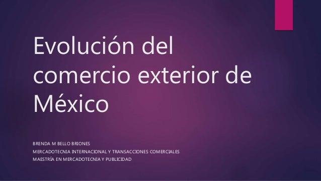 Evolución del comercio exterior de México BRENDA M BELLO BRIONES MERCADOTECNIA INTERNACIONAL Y TRANSACCIONES COMERCIALES M...