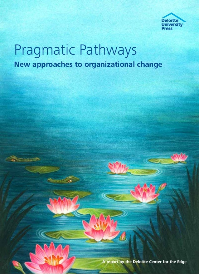 Pragmatic PathwaysNew approaches to organizational change                       A report by the Deloitte Center for the Edge