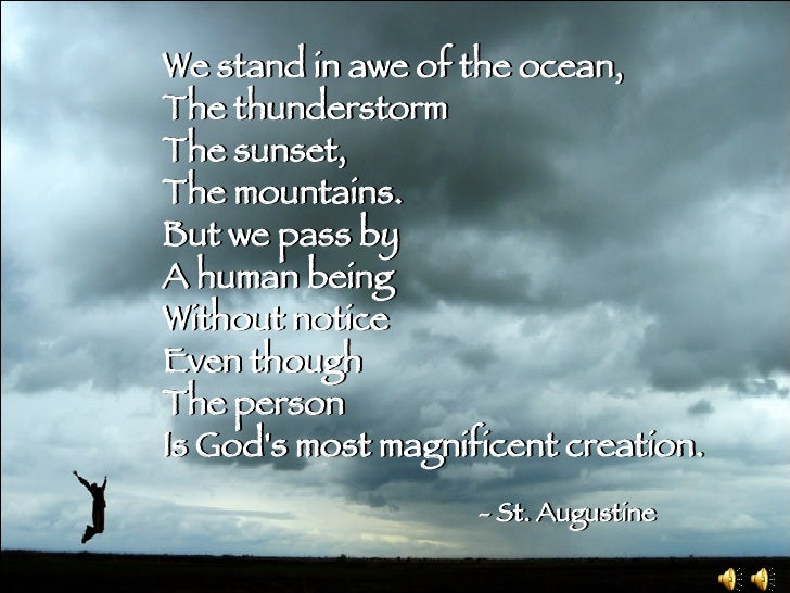 We stand in awe of the ocean, The thunderstorm The sunset, The mountains. But we pass by A human being Without notice Even...