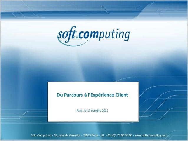 Du Parcours à l'Expérience Client                                  Paris, le 17 octobre 2012Soft Computing – 55, quai de G...