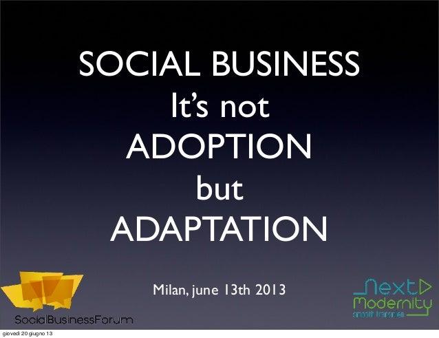 SOCIAL BUSINESSIt's notADOPTIONbutADAPTATIONMilan, june 13th 2013giovedì 20 giugno 13