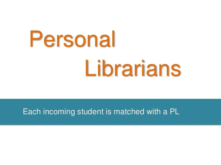 Personal      LibrariansEach incoming student is matched with a PL