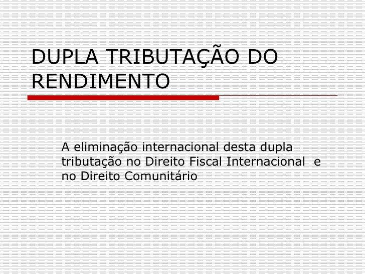 DUPLA TRIBUTAÇÃO DO RENDIMENTO  A eliminação internacional desta dupla tributação no Direito Fiscal Internacional  e no Di...