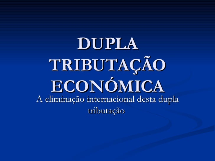 DUPLA TRIBUTAÇÃO ECONÓMICA A eliminação internacional desta dupla tributação
