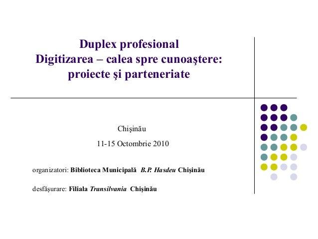 Duplex profesional Digitizarea – calea spre cunoaştere: proiecte şi parteneriate organizatori: Biblioteca Municipală B.P. ...