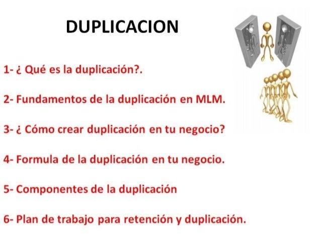 DUPLICACION 1- ¿ Qué es la duplicación?. 2- Fundamentos de la duplicación en MLM. 3- ¿ Cómo crear duplicación en tu negoci...