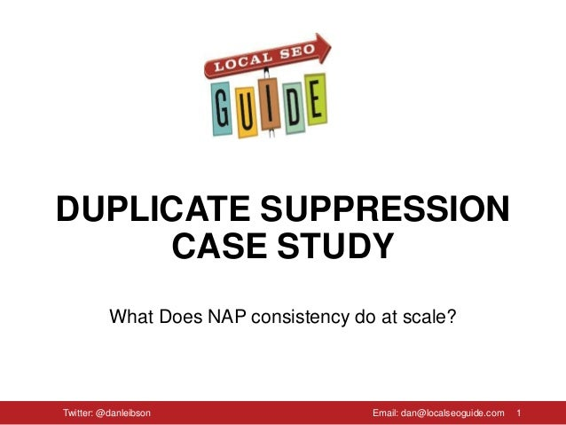 DUPLICATE SUPPRESSION CASE STUDY What Does NAP consistency do at scale? 1Twitter: @danleibson Email: dan@localseoguide.com