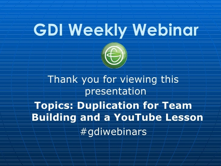 GDI Weekly Webinar   Thank you for viewing this          presentationTopics: Duplication for TeamBuilding and a YouTube Le...