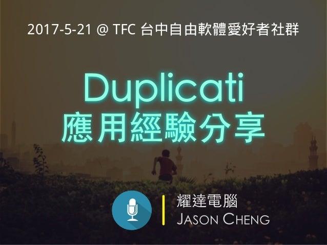 耀達電腦 JASON CHENG Duplicati 應⽤經驗分享 2017-5-21 @ TFC 台中自由軟體愛好者社群