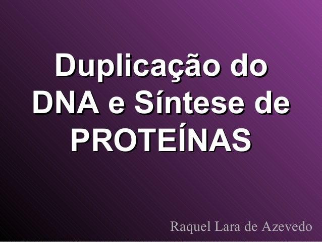 Duplicação do DNA e Síntese de PROTEÍNAS Raquel Lara de Azevedo