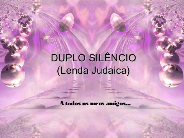 DUPLO SILÊNCIO (Lenda Judaica) A todos os meus amigos...