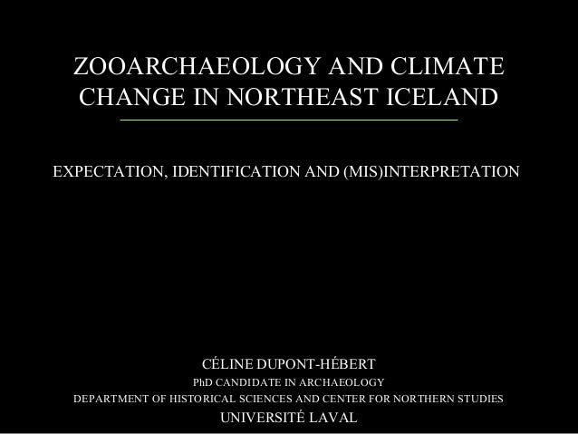 ZOOARCHAEOLOGY AND CLIMATE CHANGE IN NORTHEAST ICELAND CÉLINE DUPONT-HÉBERT PhD CANDIDATE IN ARCHAEOLOGY DEPARTMENT OF HIS...