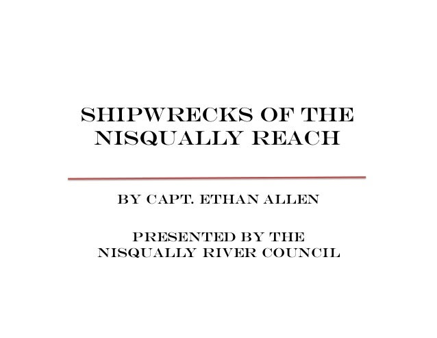Shipwrecks of the Nisqually reach By Capt. Ethan Allen Presented by the Nisqually River Council