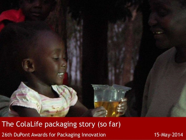 The ColaLife packaging story (so far) 26th DuPont Awards for Packaging Innovation 15-May-2014