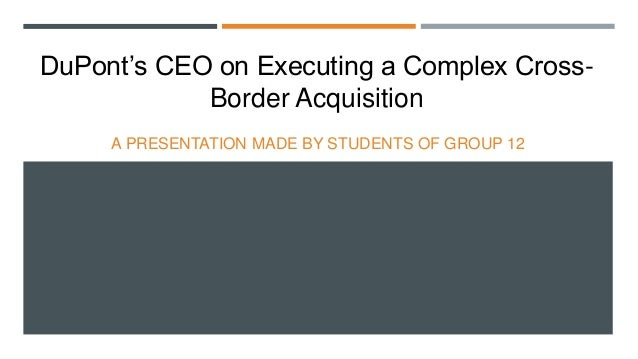 DuPont's CEO on Executing a Complex CrossBorder Acquisition A PRESENTATION MADE BY STUDENTS OF GROUP 12